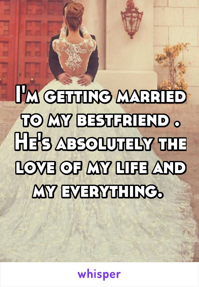 I'm getting married to my bestfriend . He's absolutely the love of my life and my everything.
