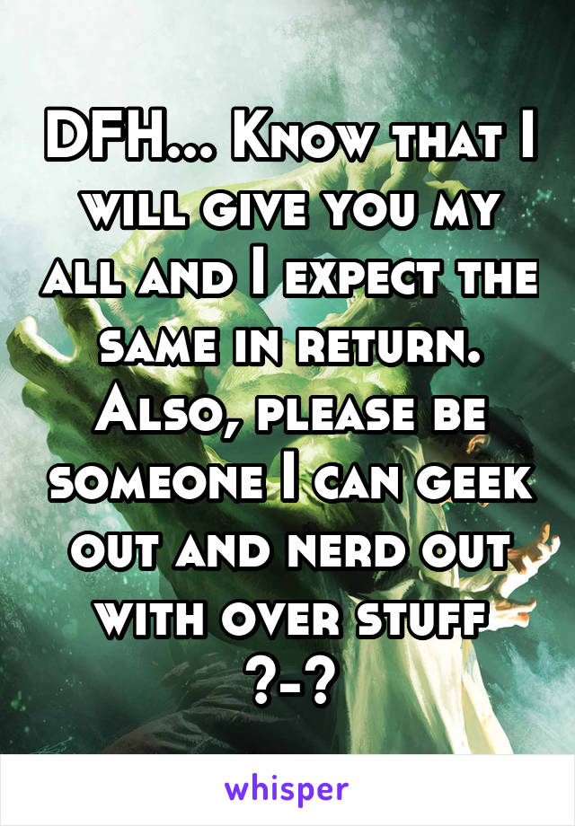 DFH... Know that I will give you my all and I expect the same in return. Also, please be someone I can geek out and nerd out with over stuff ^-^