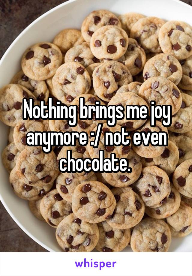 Nothing brings me joy anymore :/ not even chocolate.