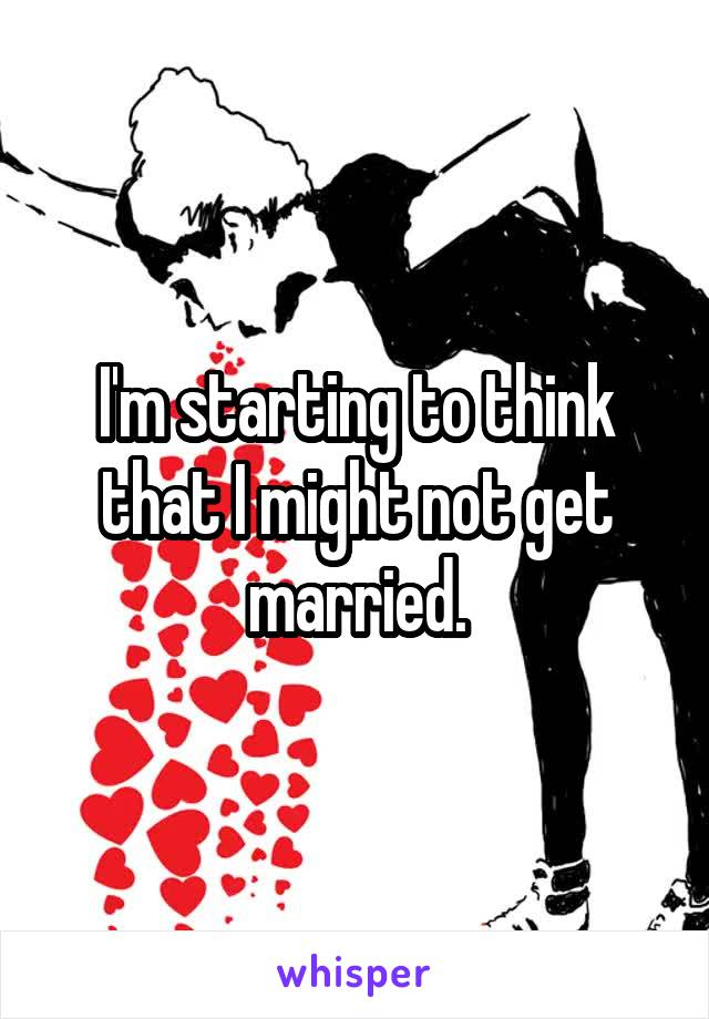 I'm starting to think that I might not get married.