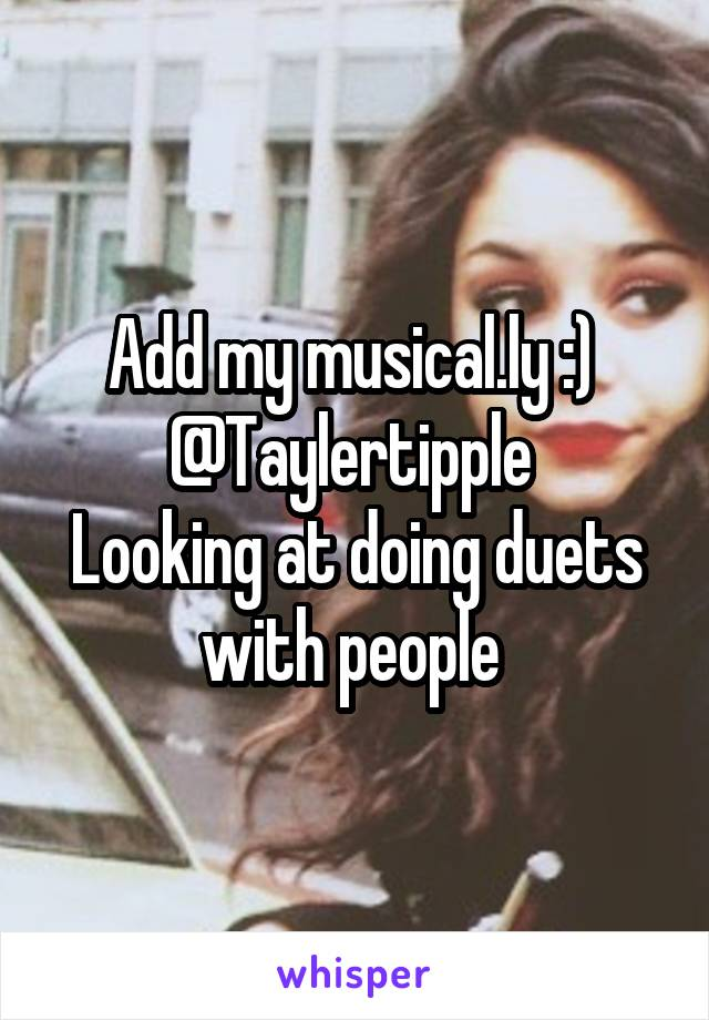 Add my musical.ly :)  @Taylertipple  Looking at doing duets with people