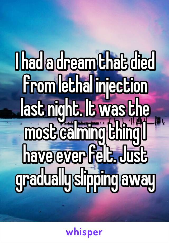 I had a dream that died from lethal injection last night. It was the most calming thing I have ever felt. Just gradually slipping away