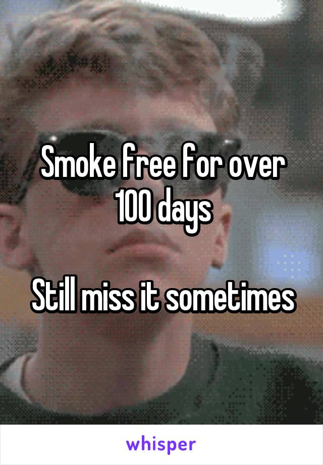 Smoke free for over 100 days  Still miss it sometimes