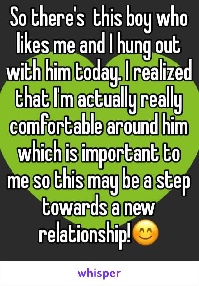 So there's  this boy who likes me and I hung out with him today. I realized that I'm actually really comfortable around him which is important to me so this may be a step towards a new relationship!😊