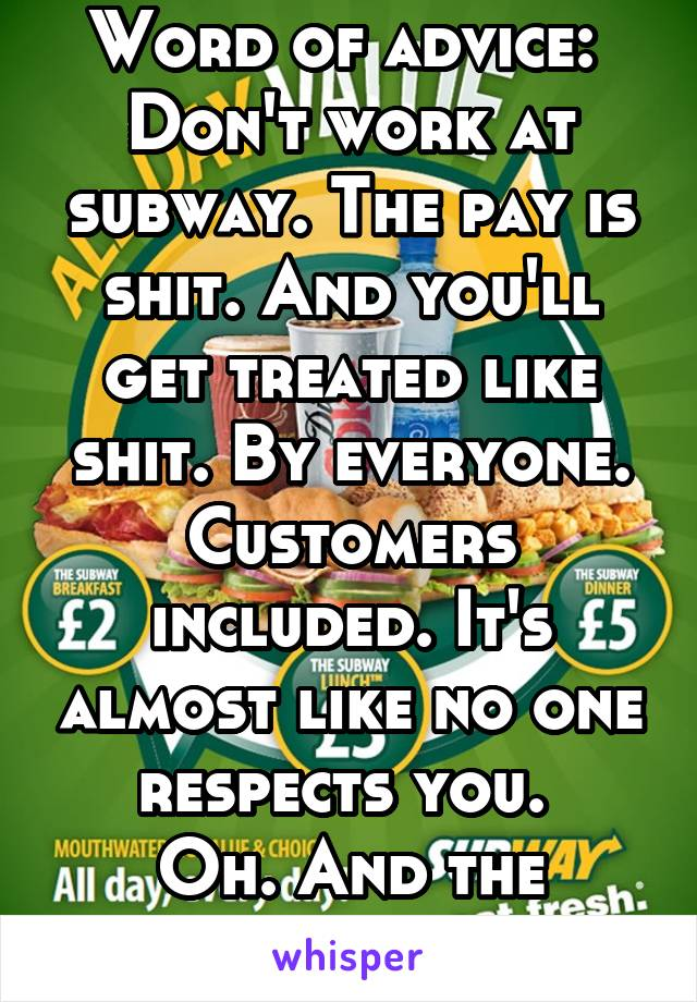 Word of advice:  Don't work at subway. The pay is shit. And you'll get treated like shit. By everyone. Customers included. It's almost like no one respects you.  Oh. And the bread isn't fresh.