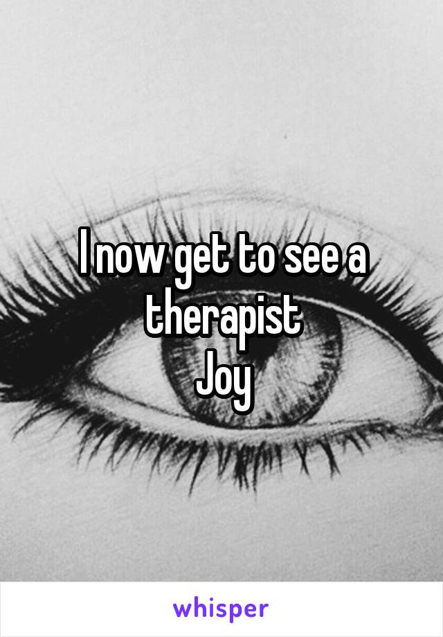 I now get to see a therapist Joy