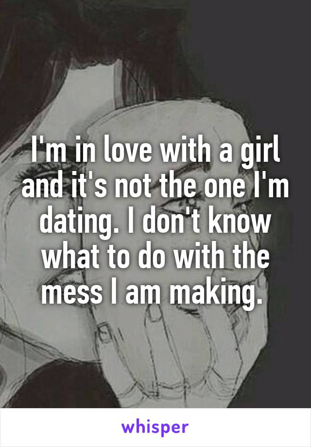 I'm in love with a girl and it's not the one I'm dating. I don't know what to do with the mess I am making.