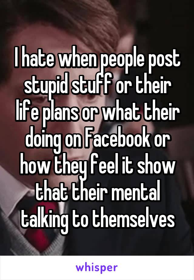 I hate when people post stupid stuff or their life plans or what their doing on Facebook or how they feel it show that their mental talking to themselves