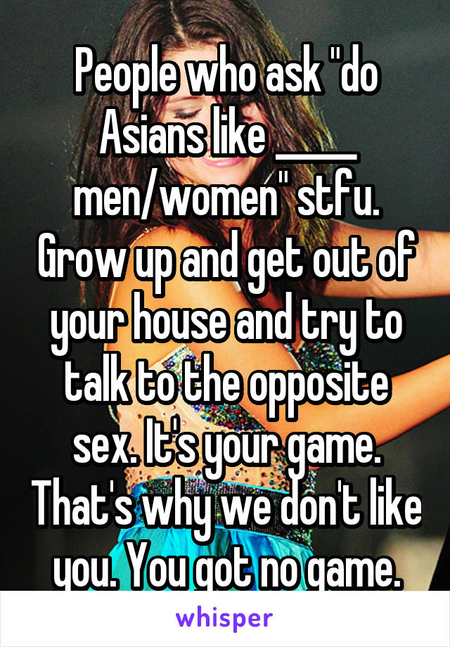 "People who ask ""do Asians like _____ men/women"" stfu. Grow up and get out of your house and try to talk to the opposite sex. It's your game. That's why we don't like you. You got no game."