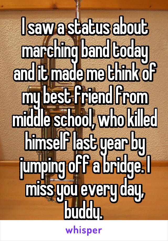 I saw a status about marching band today and it made me think of my best friend from middle school, who killed himself last year by jumping off a bridge. I miss you every day, buddy.