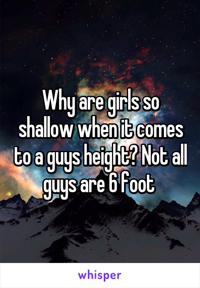 Why are girls so shallow when it comes to a guys height? Not all guys are 6 foot