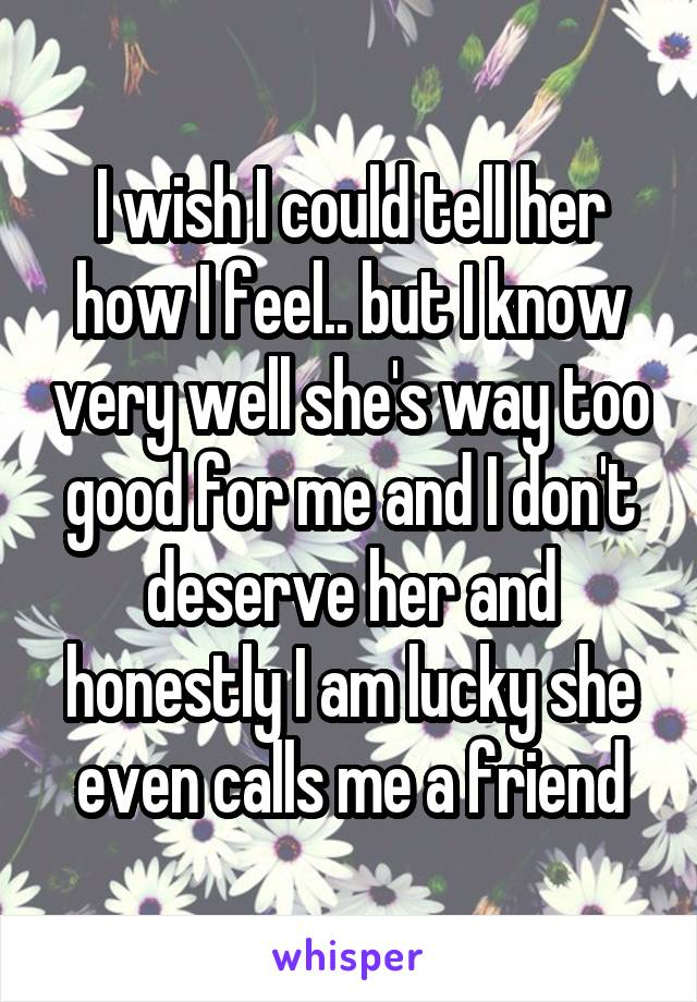 I wish I could tell her how I feel.. but I know very well she's way too good for me and I don't deserve her and honestly I am lucky she even calls me a friend