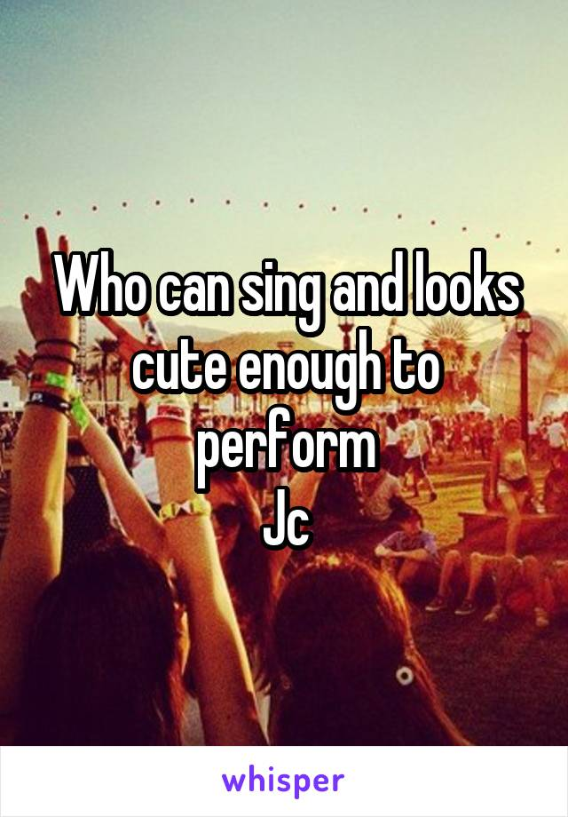 Who can sing and looks cute enough to perform Jc