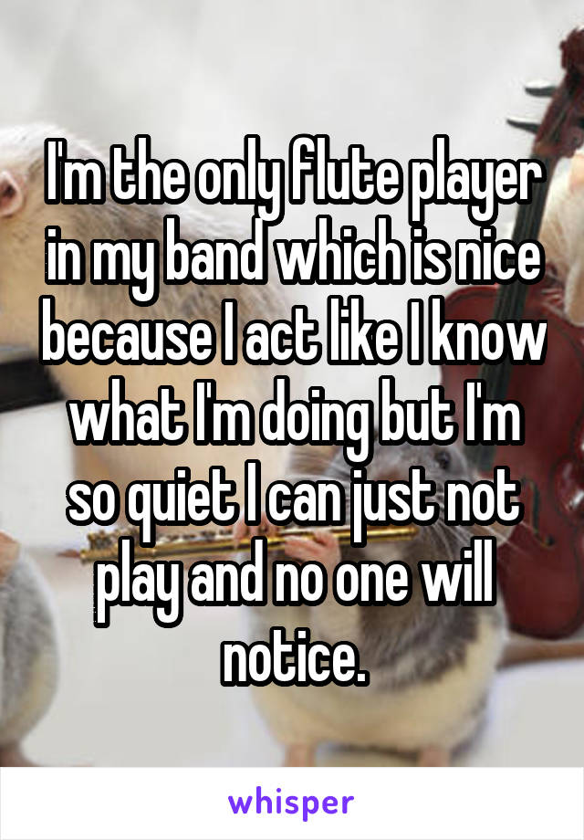 I'm the only flute player in my band which is nice because I act like I know what I'm doing but I'm so quiet I can just not play and no one will notice.