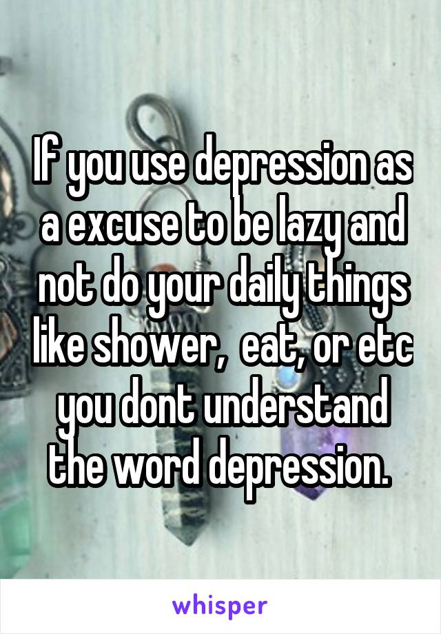 If you use depression as a excuse to be lazy and not do your daily things like shower,  eat, or etc you dont understand the word depression.