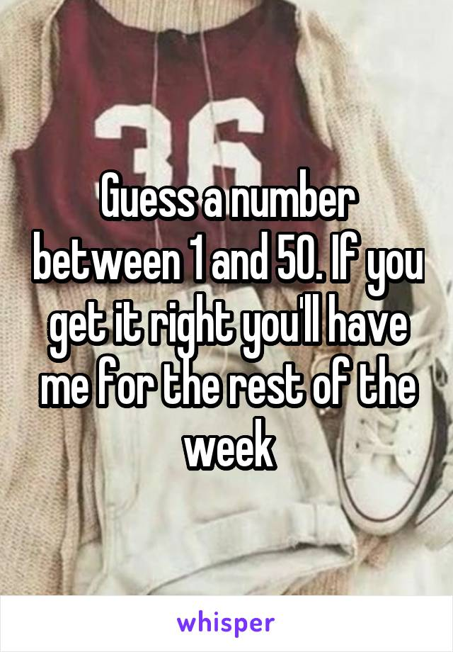 Guess a number between 1 and 50. If you get it right you'll have me for the rest of the week