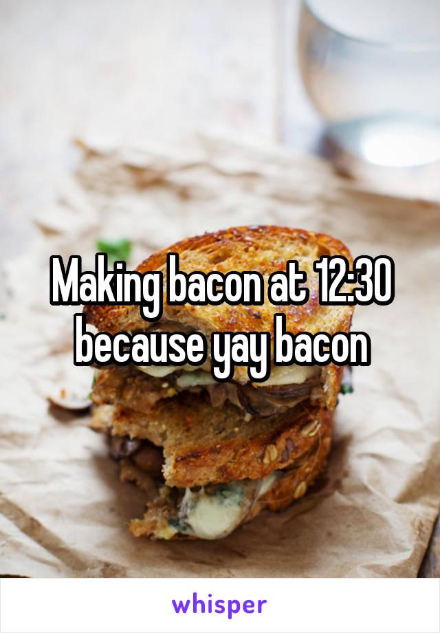 Making bacon at 12:30 because yay bacon