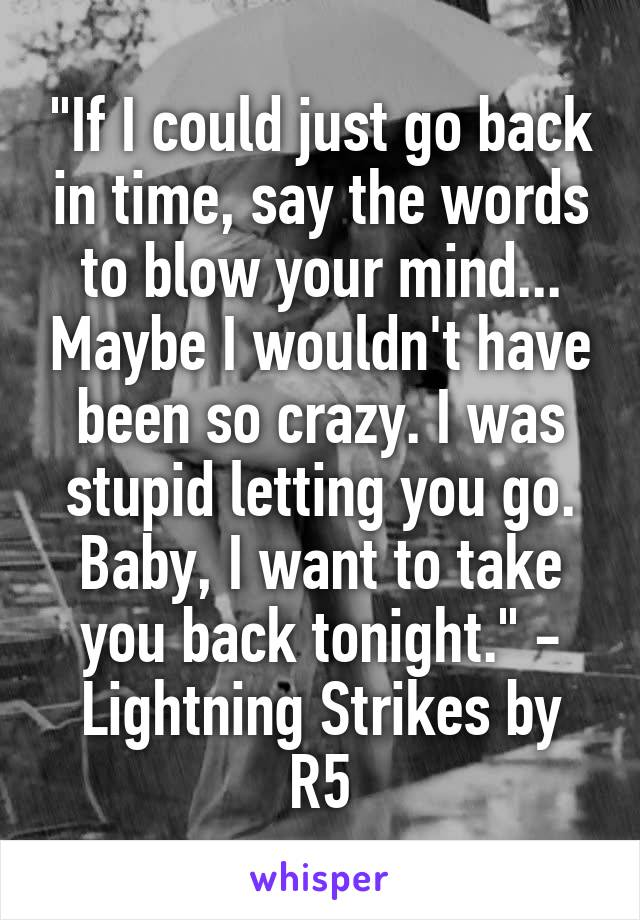 """If I could just go back in time, say the words to blow your mind... Maybe I wouldn't have been so crazy. I was stupid letting you go. Baby, I want to take you back tonight."" - Lightning Strikes by R5"