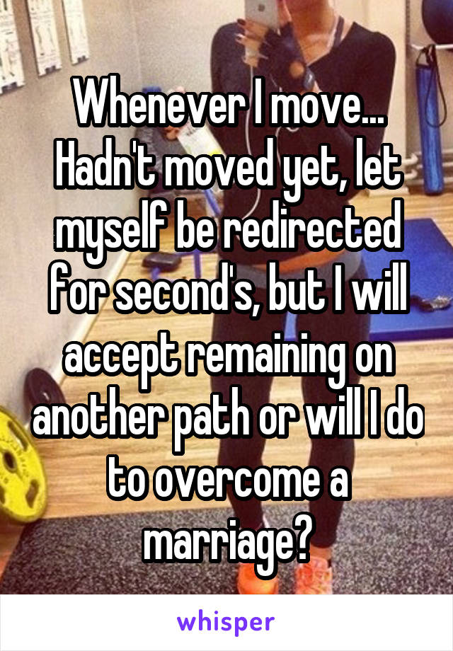 Whenever I move... Hadn't moved yet, let myself be redirected for second's, but I will accept remaining on another path or will I do to overcome a marriage?