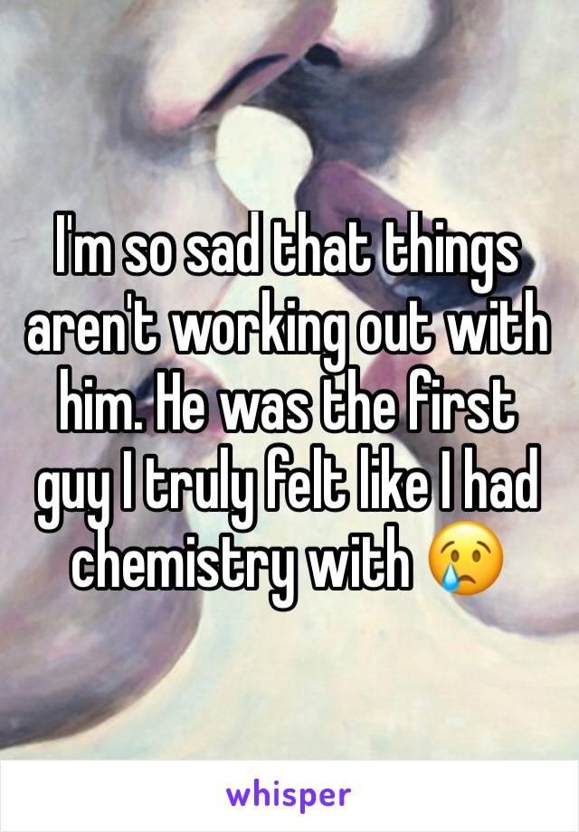 I'm so sad that things aren't working out with him. He was the first guy I truly felt like I had chemistry with 😢