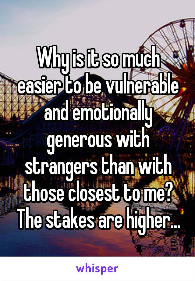 Why is it so much easier to be vulnerable and emotionally generous with strangers than with those closest to me? The stakes are higher...