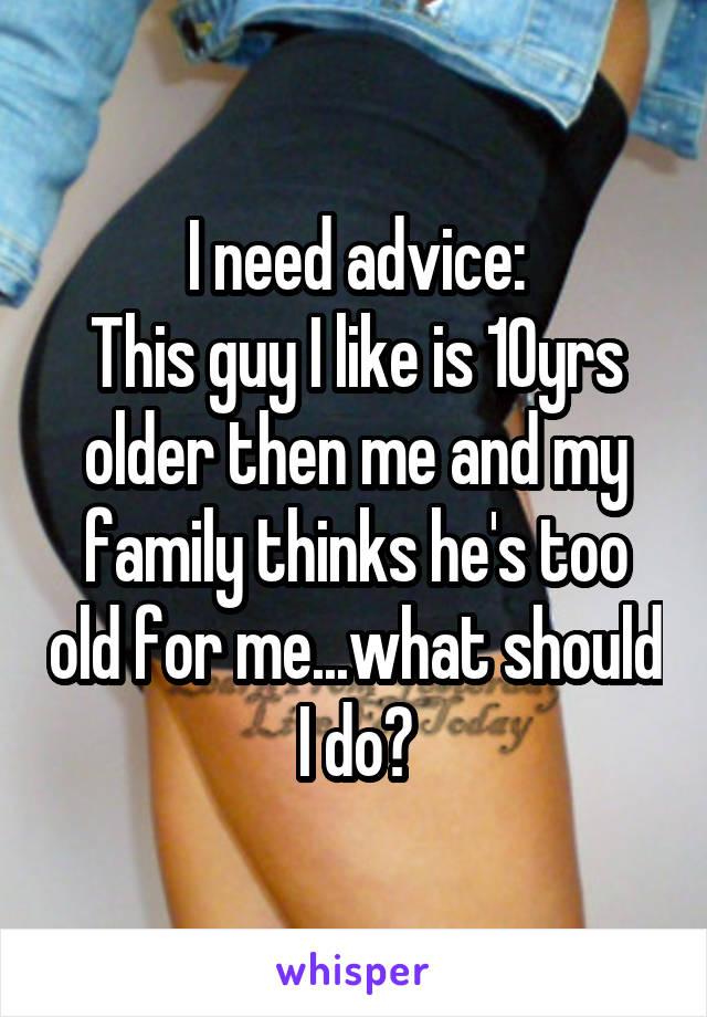 I need advice: This guy I like is 10yrs older then me and my family thinks he's too old for me...what should I do?