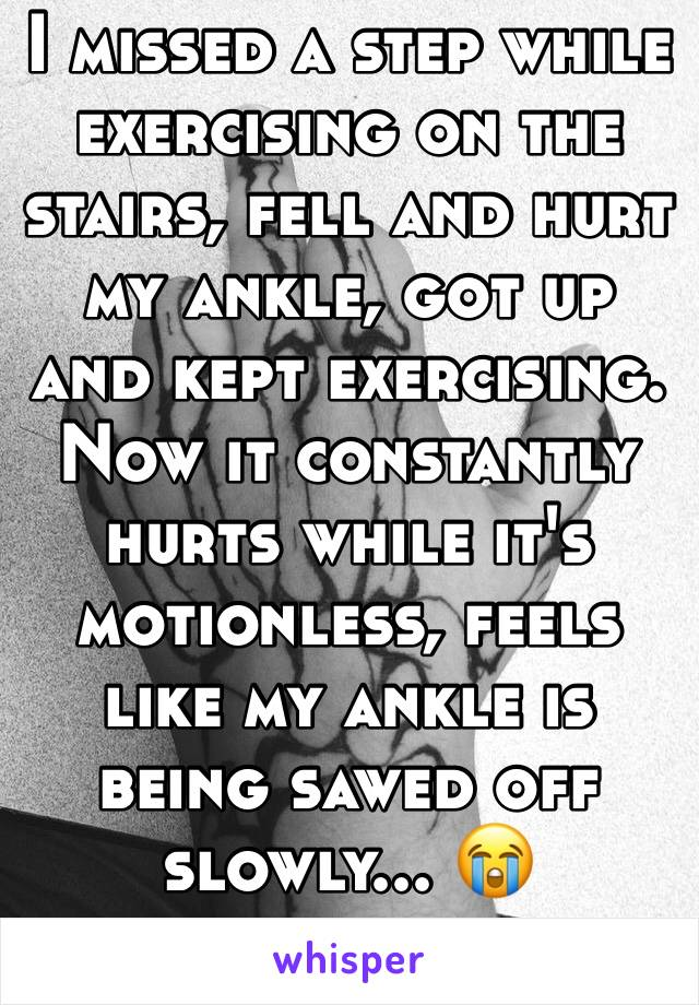 I missed a step while exercising on the stairs, fell and hurt my ankle, got up and kept exercising. Now it constantly hurts while it's motionless, feels like my ankle is being sawed off slowly... 😭