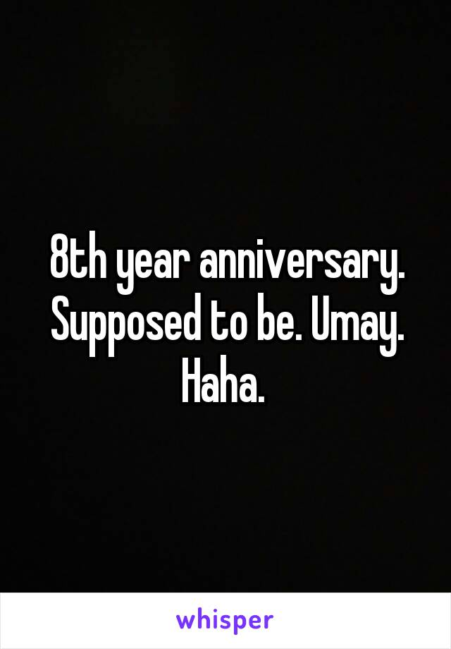 8th year anniversary. Supposed to be. Umay. Haha.