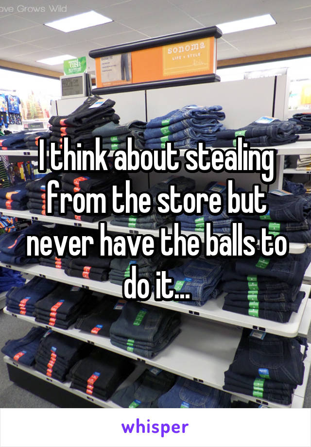 I think about stealing from the store but never have the balls to do it...
