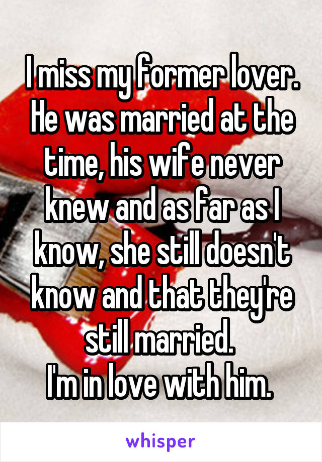 I miss my former lover. He was married at the time, his wife never knew and as far as I know, she still doesn't know and that they're still married.  I'm in love with him.