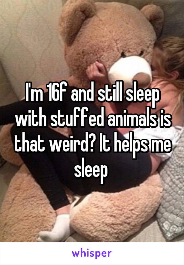I'm 16f and still sleep with stuffed animals is that weird? It helps me sleep