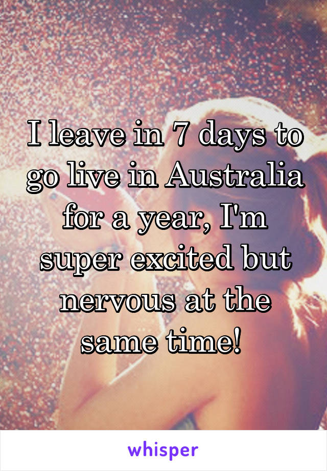 I leave in 7 days to go live in Australia for a year, I'm super excited but nervous at the same time!