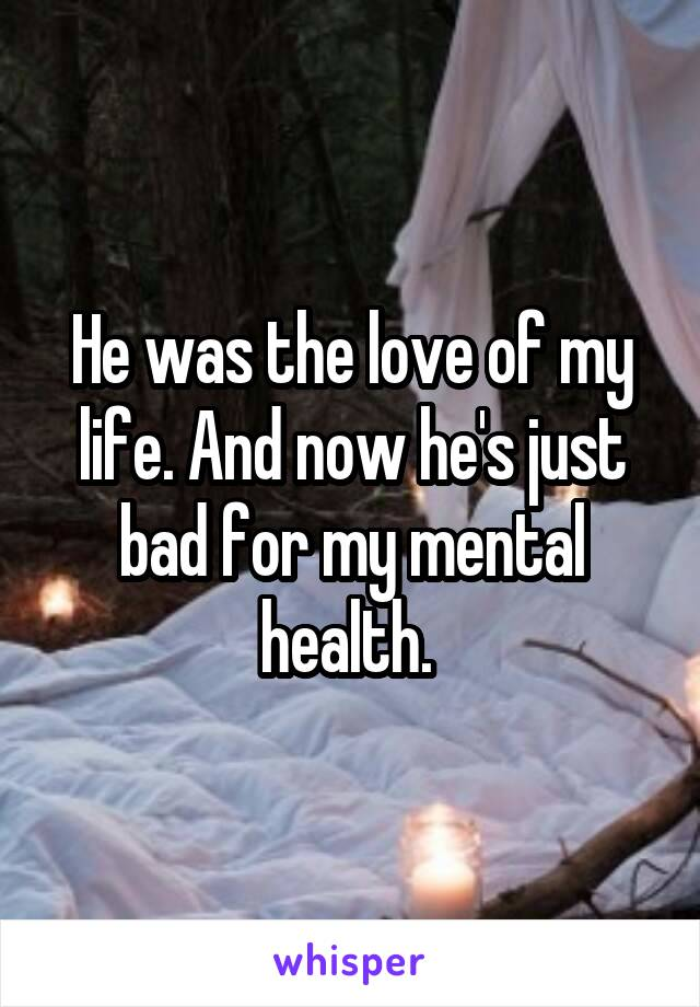 He was the love of my life. And now he's just bad for my mental health.