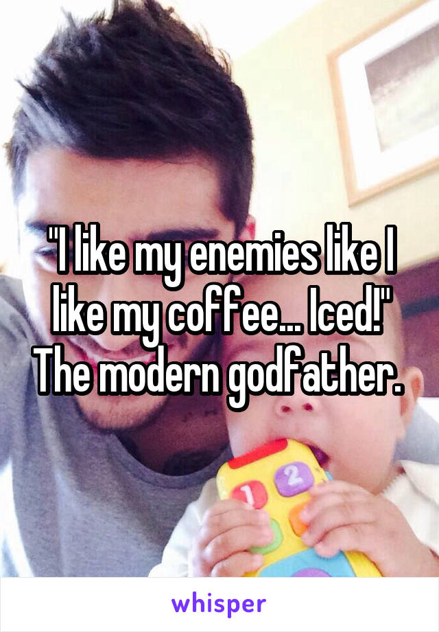 """I like my enemies like I like my coffee... Iced!"" The modern godfather."