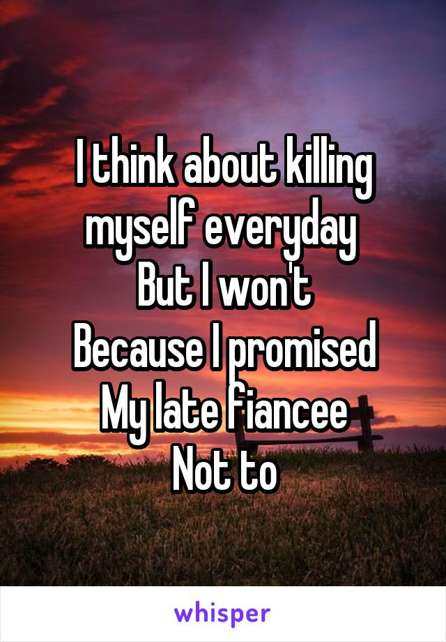 I think about killing myself everyday  But I won't Because I promised My late fiancee Not to