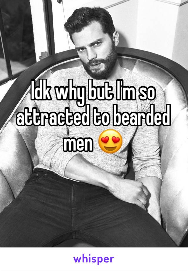 Idk why but I'm so attracted to bearded men 😍