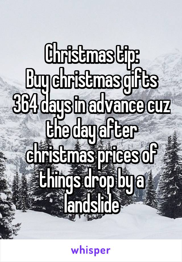 Christmas tip: Buy christmas gifts 364 days in advance cuz the day after christmas prices of things drop by a landslide