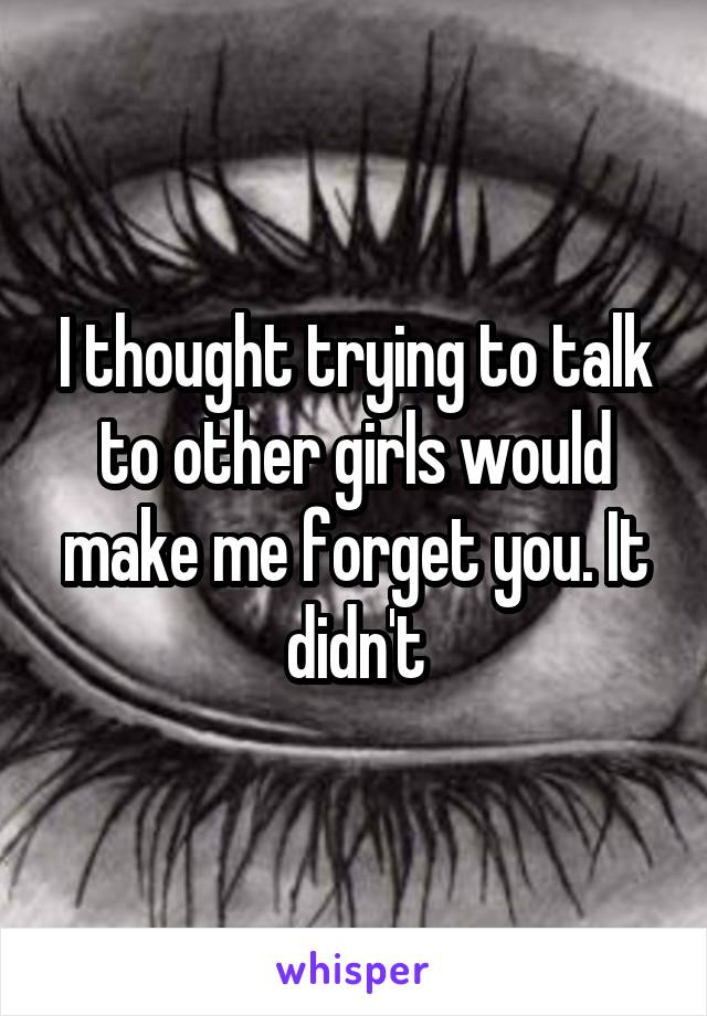 I thought trying to talk to other girls would make me forget you. It didn't