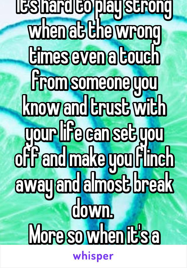 It's hard to play strong when at the wrong times even a touch from someone you know and trust with your life can set you off and make you flinch away and almost break down.  More so when it's a parent
