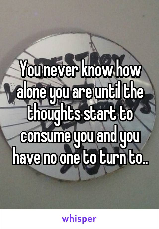 You never know how alone you are until the thoughts start to consume you and you have no one to turn to..