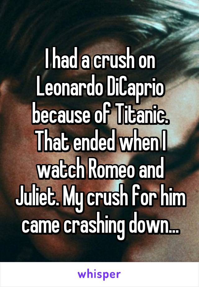 I had a crush on Leonardo DiCaprio because of Titanic. That ended when I watch Romeo and Juliet. My crush for him came crashing down...