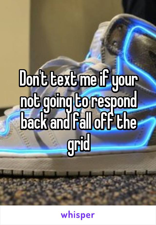 Don't text me if your not going to respond back and fall off the grid