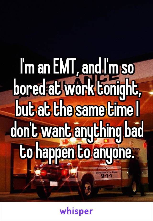 I'm an EMT, and I'm so bored at work tonight, but at the same time I don't want anything bad to happen to anyone.