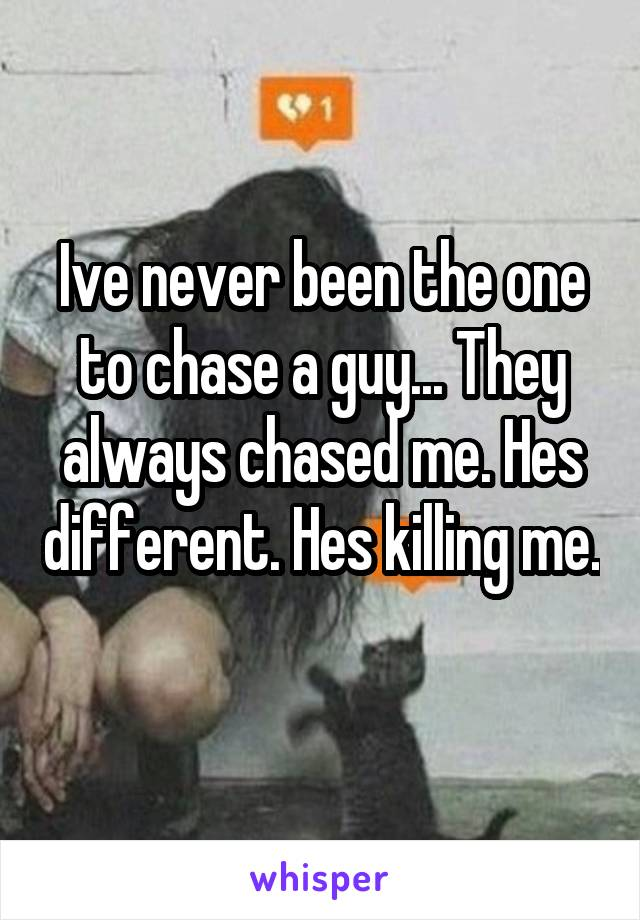 Ive never been the one to chase a guy... They always chased me. Hes different. Hes killing me.