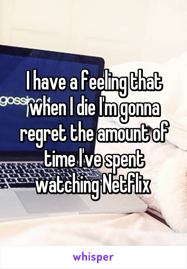 I have a feeling that when I die I'm gonna regret the amount of time I've spent watching Netflix