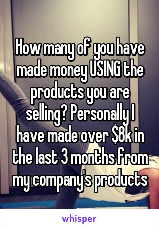 How many of you have made money USING the products you are selling? Personally I have made over $8k in the last 3 months from my company's products