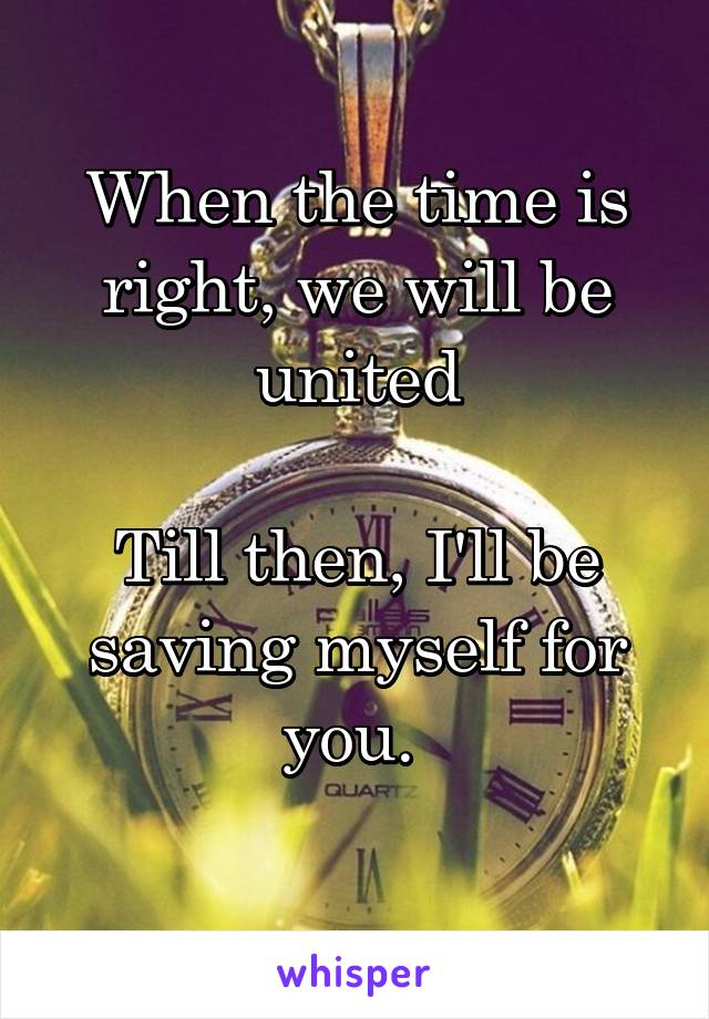 When the time is right, we will be united  Till then, I'll be saving myself for you.