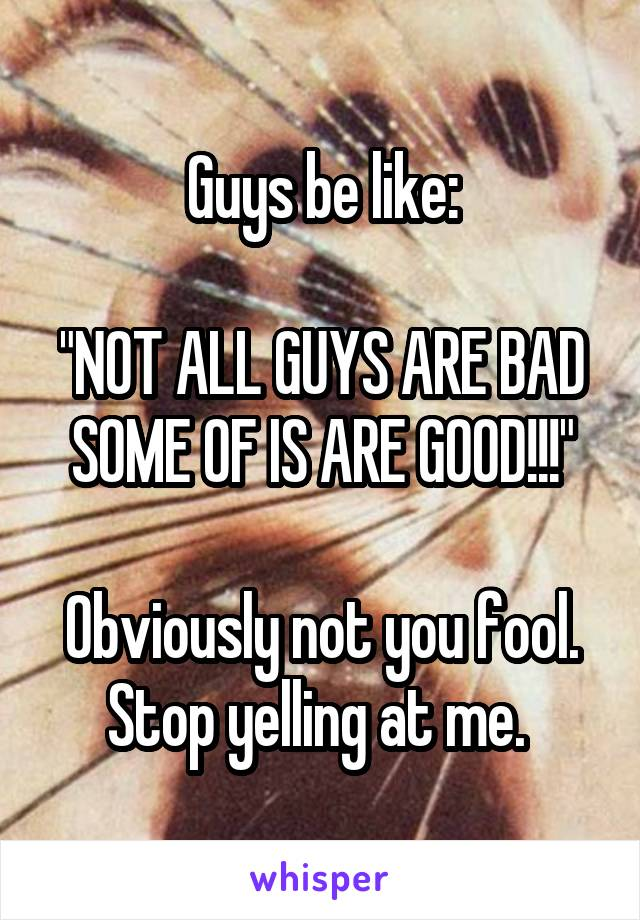 "Guys be like:  ""NOT ALL GUYS ARE BAD SOME OF IS ARE GOOD!!!""  Obviously not you fool. Stop yelling at me."