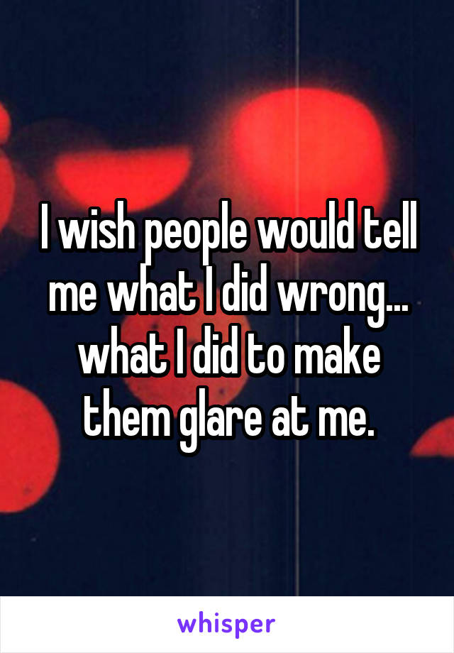 I wish people would tell me what I did wrong... what I did to make them glare at me.