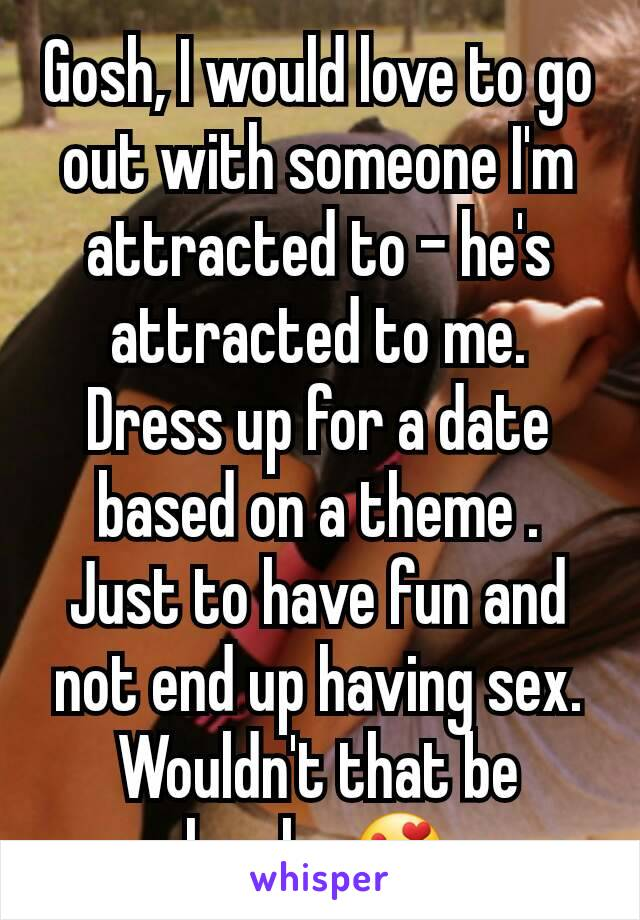 Gosh, I would love to go out with someone I'm attracted to - he's attracted to me. Dress up for a date based on a theme . Just to have fun and not end up having sex. Wouldn't that be lovely. 😍